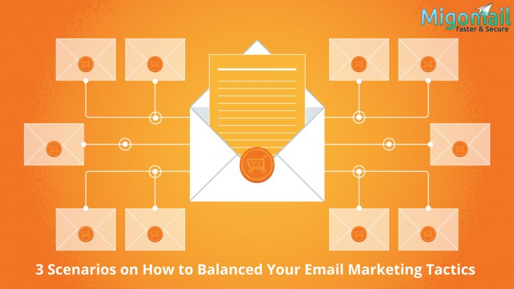 3 Scenarios on How to Balanced Your Email Marketing Tactics