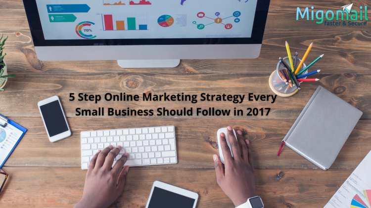 5 Step Online Marketing Strategy Every Small Business Should Follow in 2017
