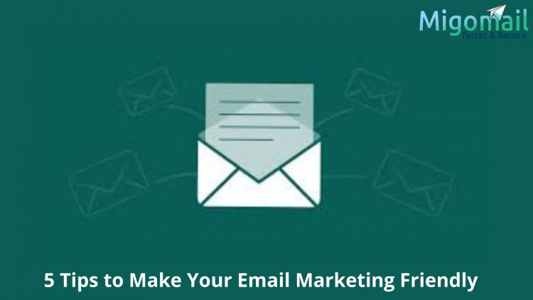 5 Tips to Make Your Email Marketing Friendly