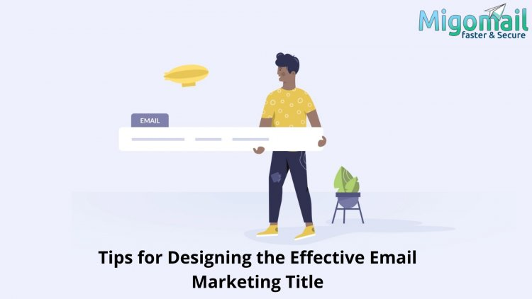 Tips for Designing the Effective Email Marketing Title