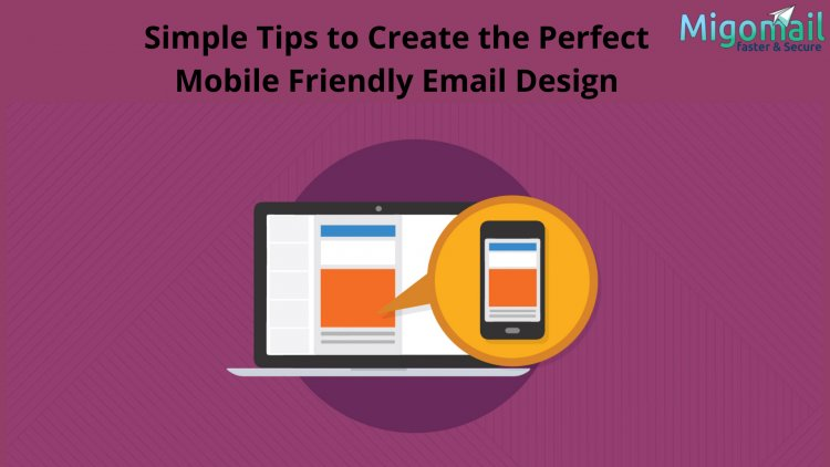 Simple Tips to Create the Perfect Mobile Friendly Email Design