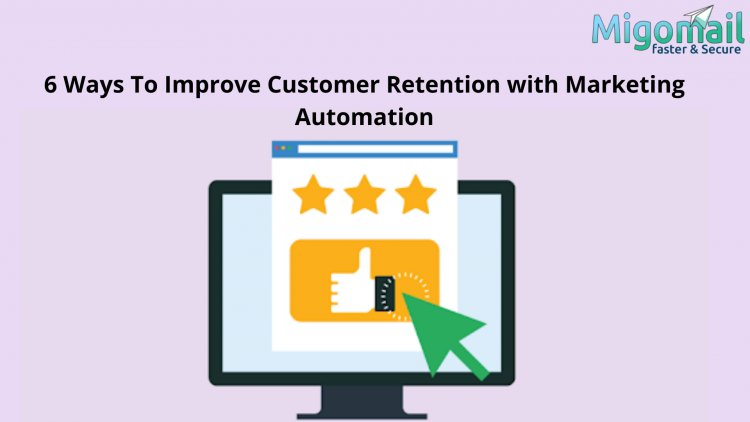6 Ways To Improve Customer Retention with Marketing Automation